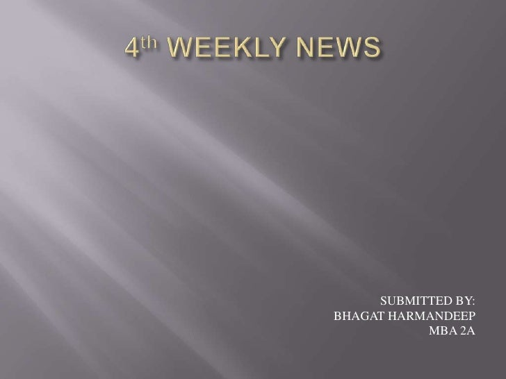 4th WEEKLY NEWS<br />SUBMITTED BY:<br />BHAGAT HARMANDEEP<br />MBA 2A<br />