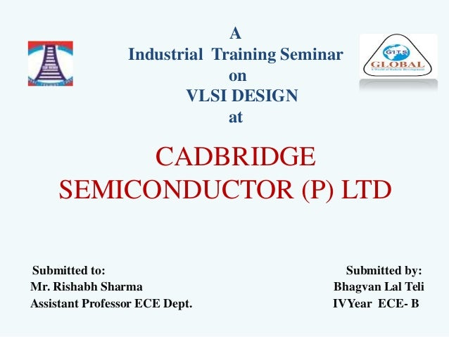 CADBRIDGE SEMICONDUCTOR (P) LTD Submitted to: Submitted by: Mr. Rishabh Sharma Bhagvan Lal Teli Assistant Professor ECE De...