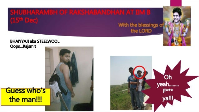 SHUBHARAMBH OF RAKSHABANDHAN AT IIM B (15th Dec) BHAIYYAJI aka STEELWOOL Oops…Rajsmit Oh yeah........ F*** ya!!! Guess who...
