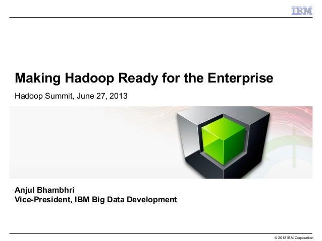 © 2013 IBM Corporation Making Hadoop Ready for the Enterprise Hadoop Summit, June 27, 2013 Anjul Bhambhri Vice-President, ...