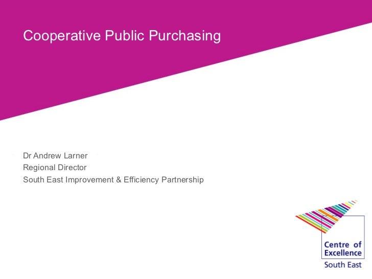 Cooperative Public PurchasingDr Andrew LarnerRegional DirectorSouth East Improvement & Efficiency Partnership