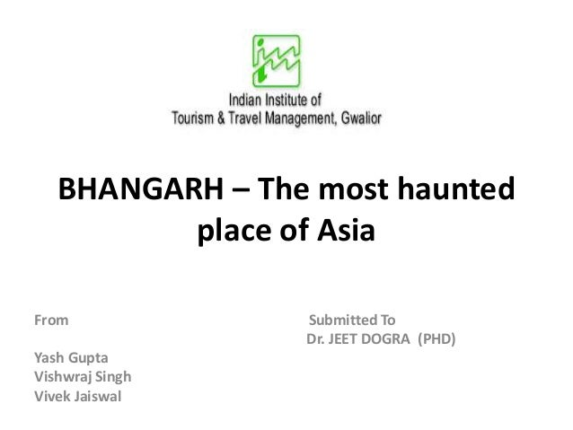 BHANGARH – The most haunted place of Asia From Submitted To Dr. JEET DOGRA (PHD) Yash Gupta Vishwraj Singh Vivek Jaiswal
