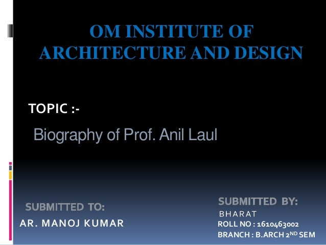 Biography of Prof. Anil Laul AR. MANOJ KUMAR OM INSTITUTE OF ARCHITECTURE AND DESIGN TOPIC :- ROLL NO : 1610463002 BRANCH ...
