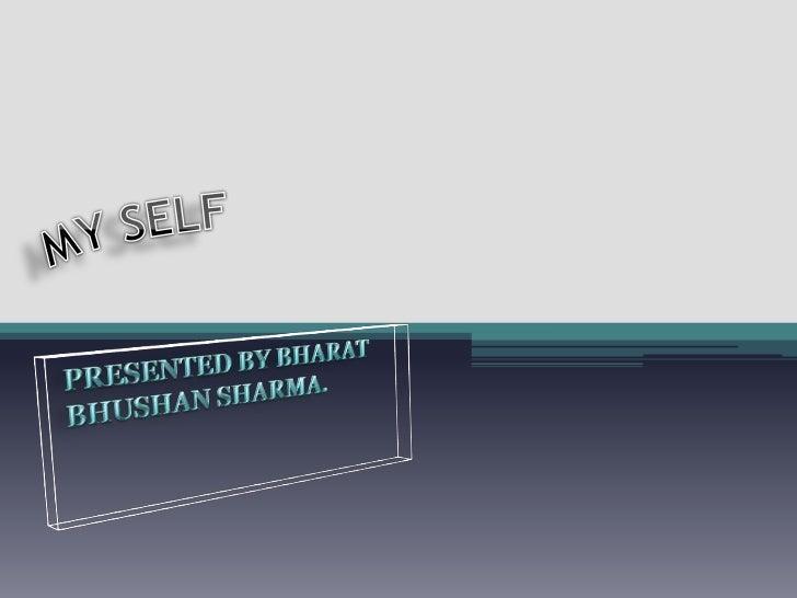 MY SELF<br />PRESENTED BY BHARAT BHUSHAN SHARMA.<br />