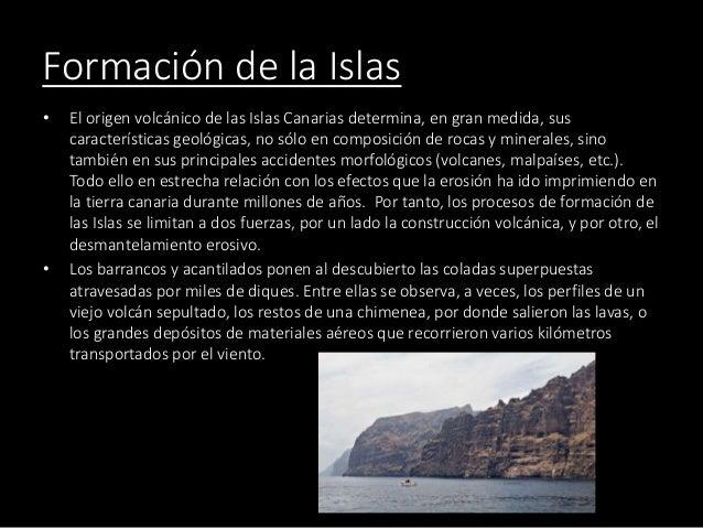 Formación de la Islas • El origen volcánico de las Islas Canarias determina, en gran medida, sus características geológica...