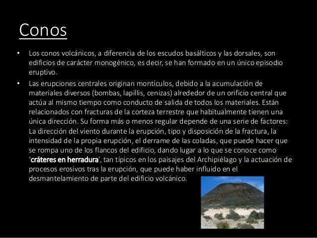 Conos • Los conos volcánicos, a diferencia de los escudos basálticos y las dorsales, son edificios de carácter monogénico,...