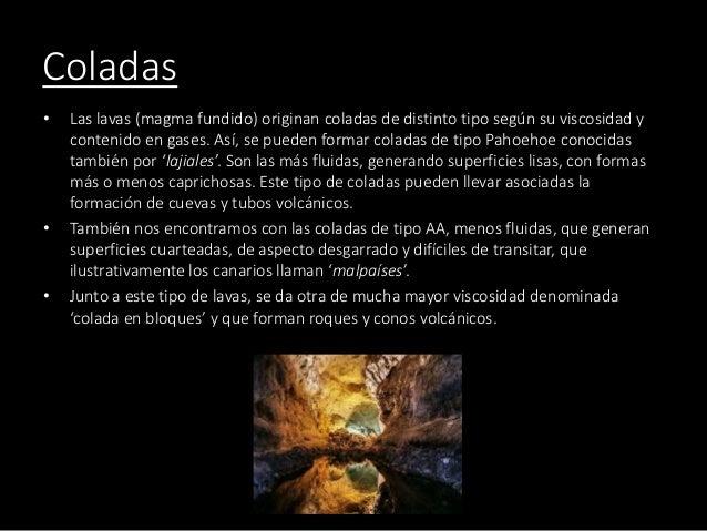 Coladas • Las lavas (magma fundido) originan coladas de distinto tipo según su viscosidad y contenido en gases. Así, se pu...