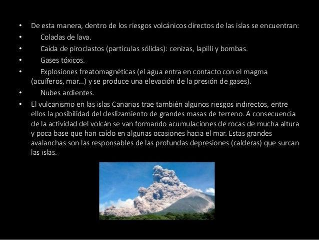 • De esta manera, dentro de los riesgos volcánicos directos de las islas se encuentran: • Coladas de lava. • Caída de piro...
