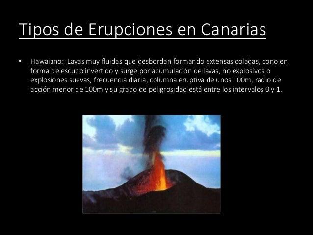 Tipos de Erupciones en Canarias • Hawaiano: Lavas muy fluidas que desbordan formando extensas coladas, cono en forma de es...