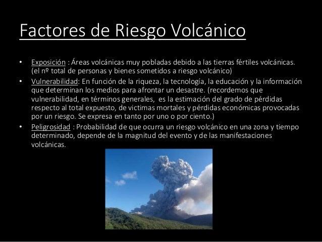 Factores de Riesgo Volcánico • Exposición : Áreas volcánicas muy pobladas debido a las tierras fértiles volcánicas. (el nº...
