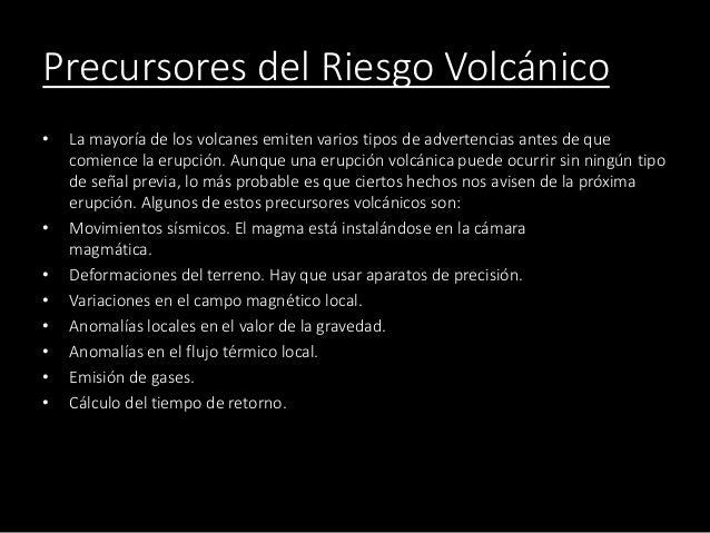 Precursores del Riesgo Volcánico • La mayoría de los volcanes emiten varios tipos de advertencias antes de que comience la...