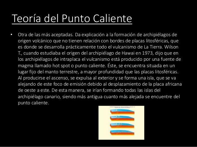 Teoría del Punto Caliente • Otra de las más aceptadas. Da explicación a la formación de archipiélagos de origen volcánico ...