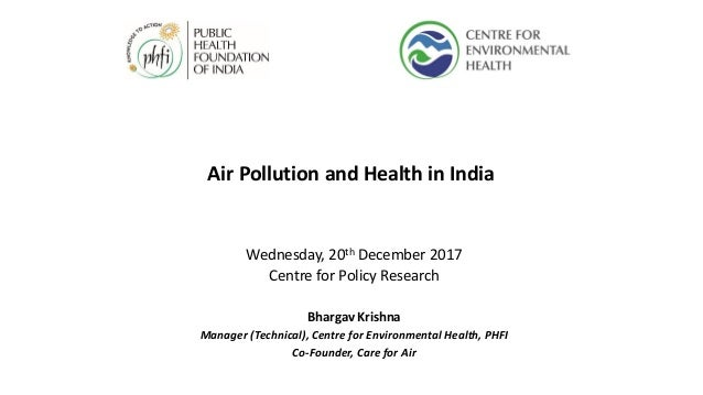 Air Pollution and Health in India Wednesday, 20th December 2017 Centre for Policy Research Bhargav Krishna Manager (Techni...