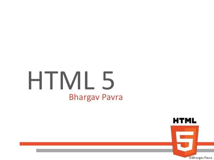HTML 5  Bhargav Pavra                  ©Bhargav Pavra