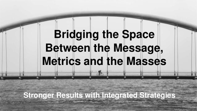 Bridging the Space Between the Message, Metrics and the Masses Stronger Results with Integrated Strategies