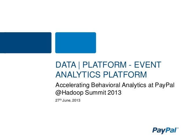 27th June, 2013 Accelerating Behavioral Analytics at PayPal @Hadoop Summit 2013 DATA | PLATFORM - EVENT ANALYTICS PLATFORM