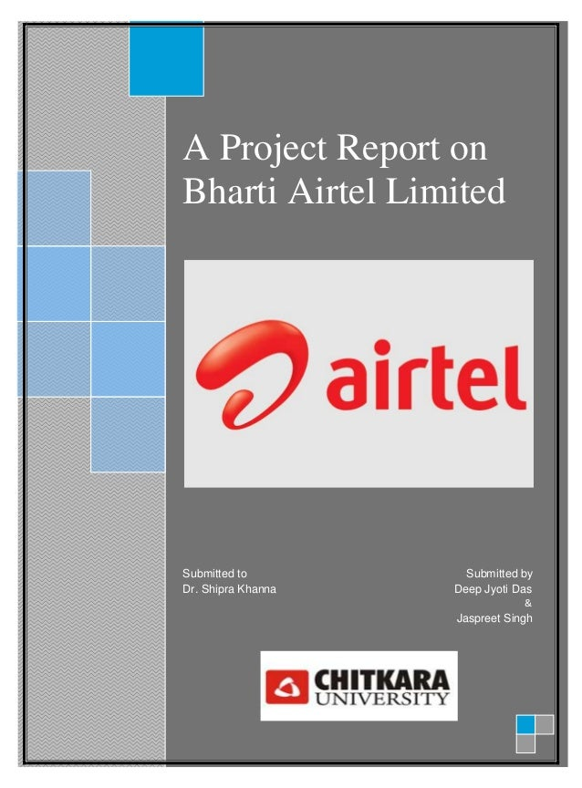 A Project Report onBharti Airtel LimitedSubmitted to Submitted byDr. Shipra Khanna Deep Jyoti Das&Jaspreet Singh
