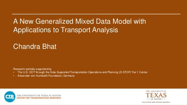 A New Generalized Mixed Data Model with Applications to Transport Analysis Chandra Bhat Research partially supported by • ...