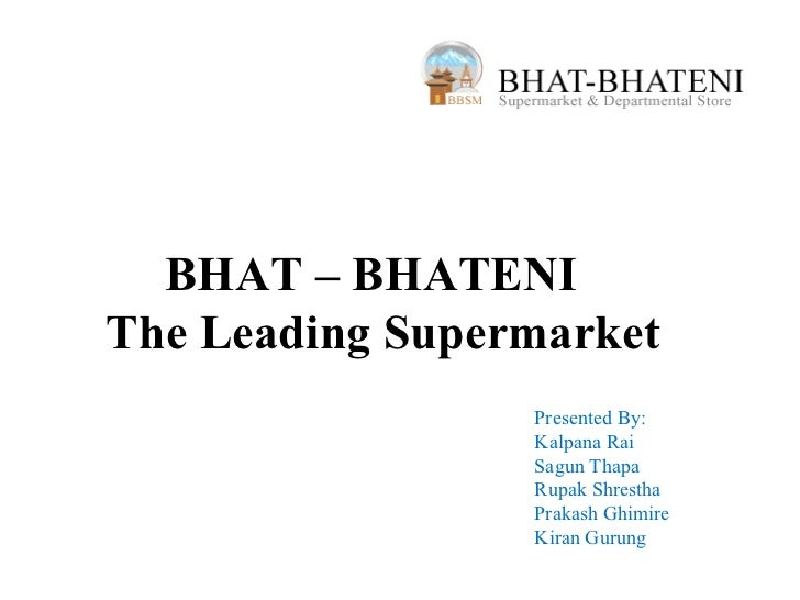 BHAT – BHATENIThe Leading Supermarket                 Presented By:                 Kalpana Rai                 Sagun Thap...