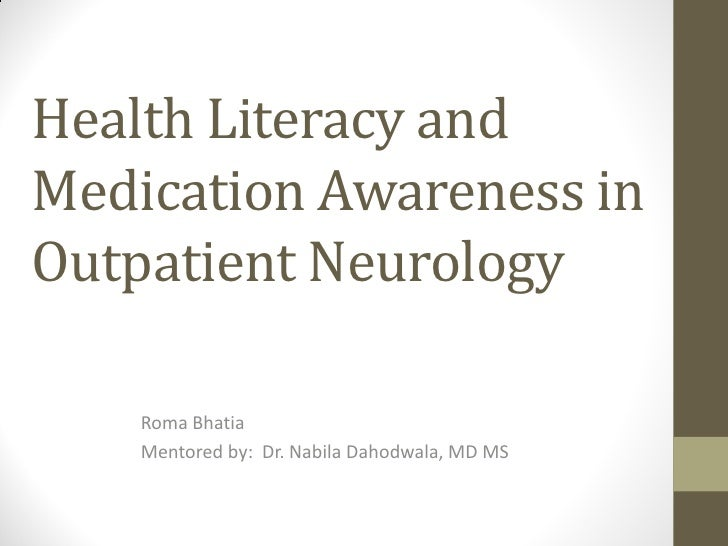 Health Literacy andMedication Awareness inOutpatient Neurology    Roma Bhatia    Mentored by: Dr. Nabila Dahodwala, MD MS