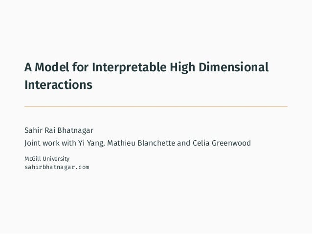 A Model for Interpretable High Dimensional Interactions . Sahir Rai Bhatnagar Joint work with Yi Yang, Mathieu Blanchette ...