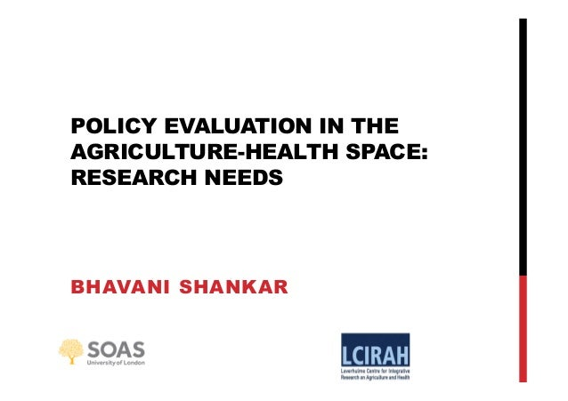POLICY EVALUATION IN THE AGRICULTURE-HEALTH SPACE: RESEARCH NEEDS BHAVANI SHANKAR