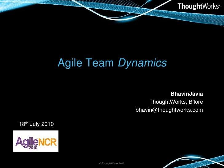Agile Team Dynamics<br />BhavinJavia<br />ThoughtWorks, B'lore<br />bhavin@thoughtworks.com<br />© ThoughtWorks 2010<br />...