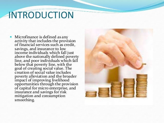 INTRODUCTION  Microfinance is defined as any activity that includes the provision of financial services such as credit, s...