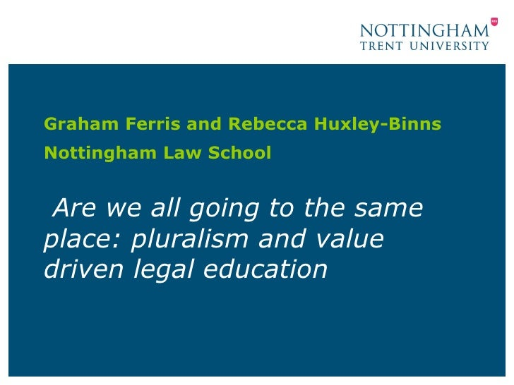 Are we all going to the same place: pluralism and value driven legal education Graham Ferris and Rebecca Huxley-Binns  Not...