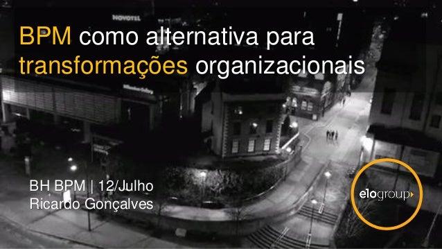 BPM como alternativa para transformações organizacionais BH BPM | 12/Julho Ricardo Gonçalves