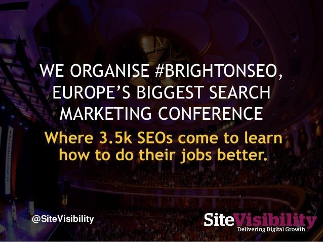 WE ORGANISE #BRIGHTONSEO, EUROPE'S BIGGEST SEARCH MARKETING CONFERENCE @SiteVisibility