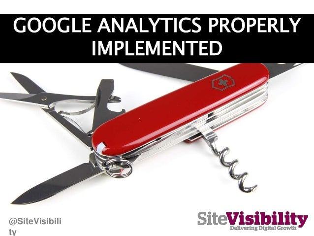 GOOGLE ANALYTICS PROPERLY IMPLEMENTED @SiteVisibili ty