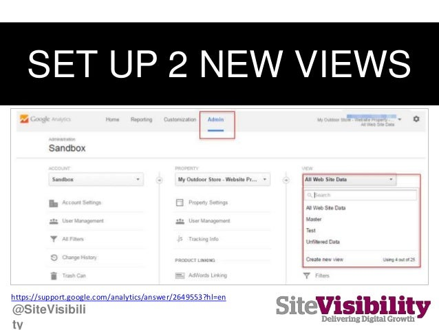 SET UP 2 NEW VIEWS https://support.google.com/analytics/answer/2649553?hl=en @SiteVisibili ty