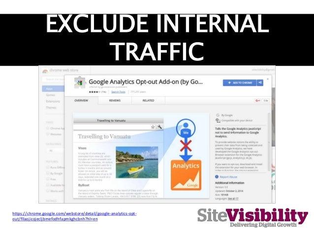 EXCLUDE INTERNAL TRAFFIC https://chrome.google.com/webstore/detail/google-analytics-opt- out/fllaojicojecljbmefodhfapmkghc...