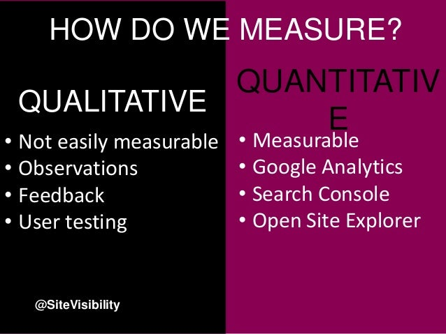 • Not easily measurable • Observations • Feedback • User testing QUALITATIVE QUANTITATIV E • Measurable • Google Analytics...