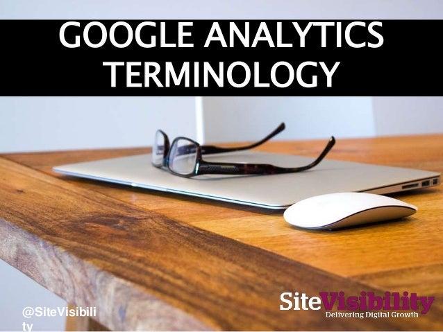 GOOGLE ANALYTICS TERMINOLOGY @SiteVisibili ty