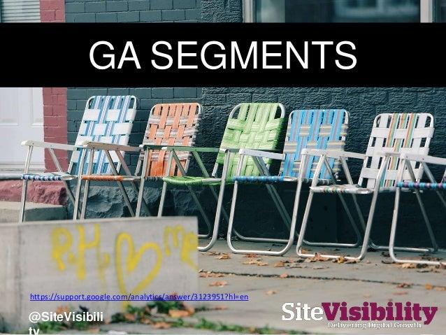 GA SEGMENTS https://support.google.com/analytics/answer/3123951?hl=en @SiteVisibili