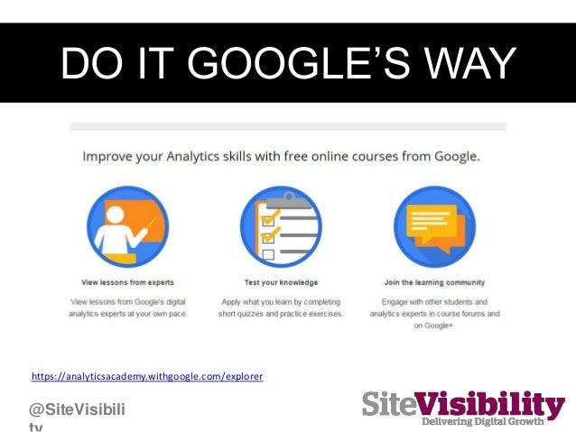 DO IT GOOGLE'S WAY https://analyticsacademy.withgoogle.com/explorer @SiteVisibili