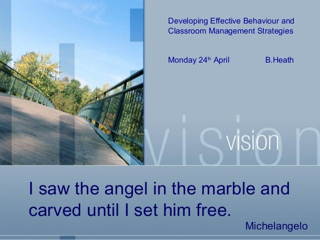 Developing Effective Behaviour and Classroom Management Strategies  Monday 24th April  B.Heath  I saw the angel in the mar...