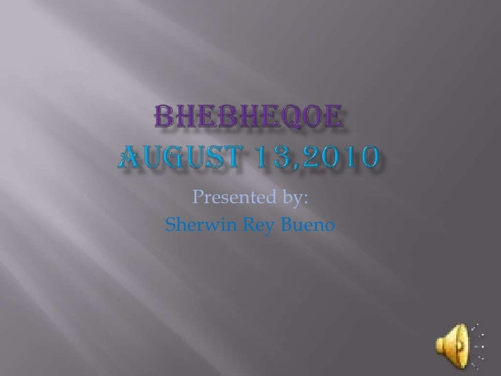 BhebheqoeAugust 13,2010<br />Presented by:<br />Sherwin Rey Bueno<br />