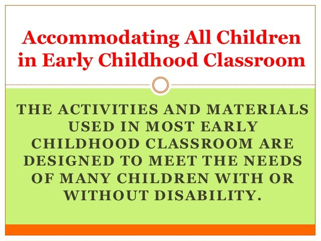 THE ACTIVITIES AND MATERIALS USED IN MOST EARLY CHILDHOOD CLASSROOM ARE DESIGNED TO MEET THE NEEDS OF MANY CHILDREN WITH O...