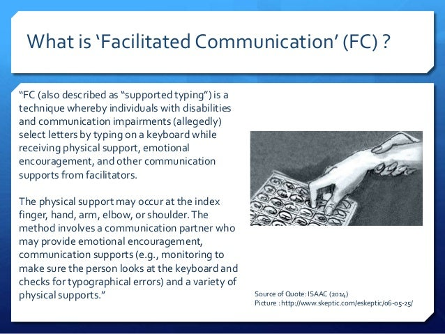 "facilitated communication ""facilitated communication is a controversial and unproved communicative procedure with no scientifically demonstrated support for its efficacy"" families should talk with a speech pathologist who specialises in complex communication needs for more information."