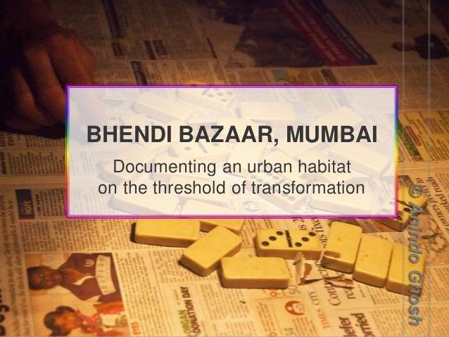 BHENDI BAZAAR, MUMBAI Documenting an urban habitat on the threshold of transformation