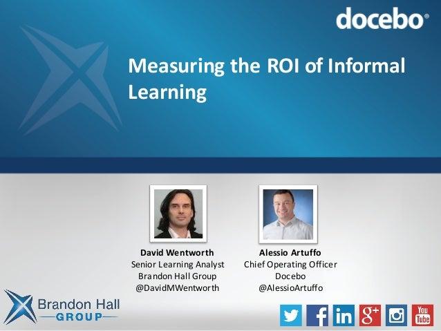 MeasuringtheROIofInformal Learning DavidWentworth SeniorLearningAnalyst BrandonHallGroup @DavidMWentworth Alessi...