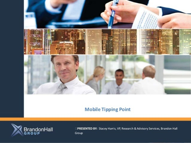 Mobile Tipping PointPRESENTED BY: Stacey Harris, VP, Research & Advisory Services, Brandon HallGroup