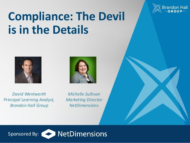 Compliance:	The	Devil	 is	in	the	Details David	Wentworth Principal	Learning	Analyst,	 Brandon	Hall	Group Michelle	Sullivan...