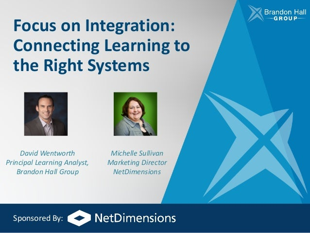 Focus	on	Integration:	 Connecting	Learning	to	 the	Right	Systems David	Wentworth Principal	Learning	Analyst,	 Brandon	Hall...