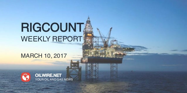 RIGCOUNT WEEKLY REPORT MARCH 10, 2017 OILWIRE.NET YOUR OIL AND GAS NEWS