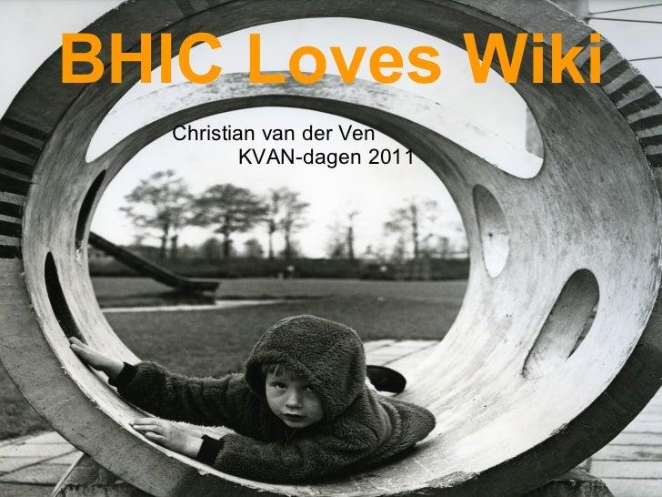<ul><li>BHIC Loves Wiki </li></ul><ul><li>Christian van der Ven KVAN-dagen 2011 </li></ul>