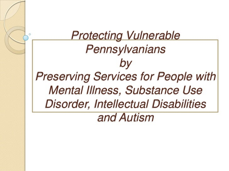 Protecting Vulnerable PennsylvaniansbyPreserving Services for People with Mental Illness, Substance Use Disorder, Intellec...